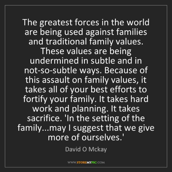 David O Mckay: The greatest forces in the world are being used against...