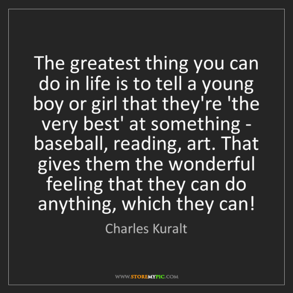 Charles Kuralt: The greatest thing you can do in life is to tell a young...