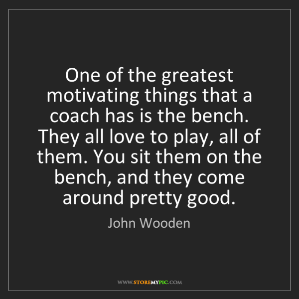 John Wooden: One of the greatest motivating things that a coach has...