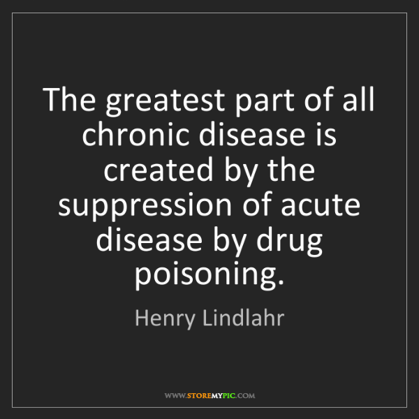 Henry Lindlahr: The greatest part of all chronic disease is created by...