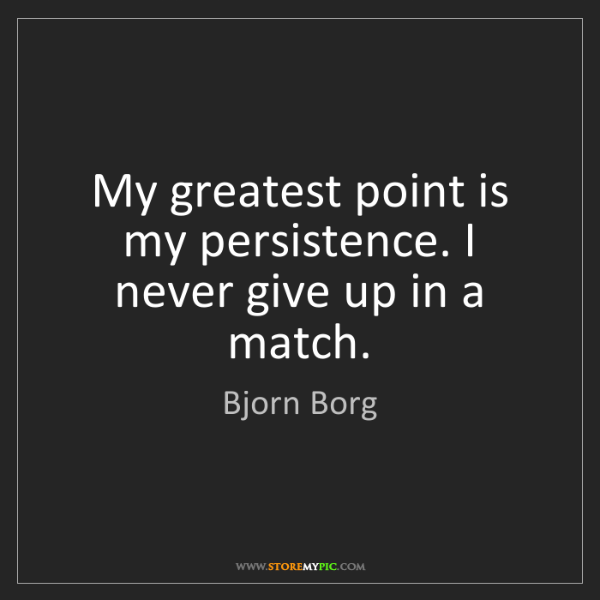 Bjorn Borg: My greatest point is my persistence. I never give up...
