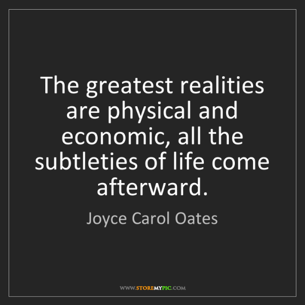 Joyce Carol Oates: The greatest realities are physical and economic, all...