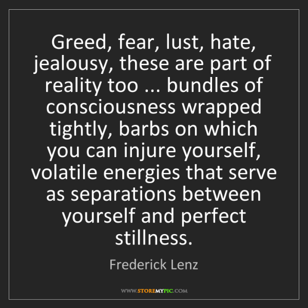 Frederick Lenz: Greed, fear, lust, hate, jealousy, these are part of...