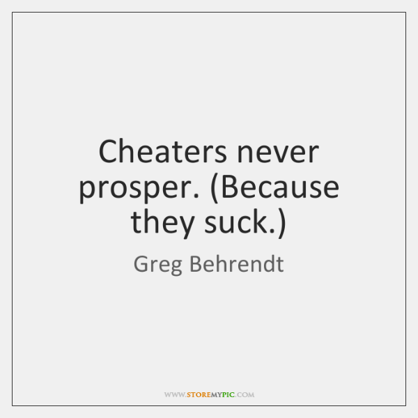 Cheaters never prosper. (Because they suck.)