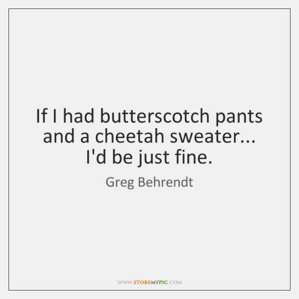 If I had butterscotch pants and a cheetah sweater... I'd be just ...