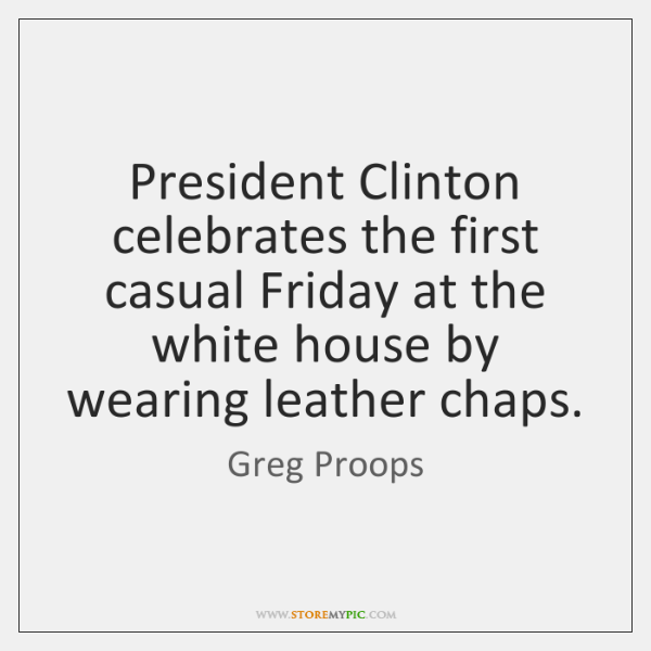 President Clinton celebrates the first casual Friday at the white house by ...