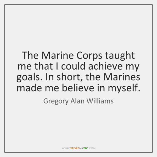 The Marine Corps taught me that I could achieve my goals. In ...
