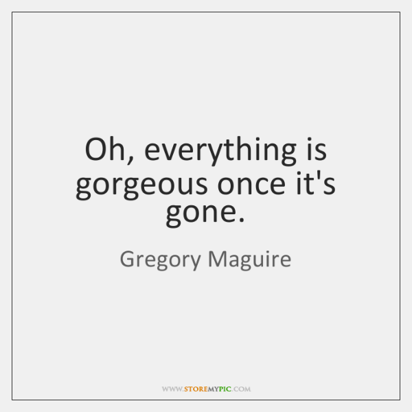 Oh, everything is gorgeous once it's gone.