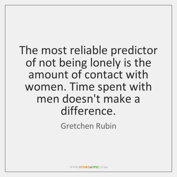 The most reliable predictor of not being lonely is the amount of ...