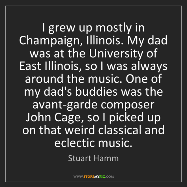 Stuart Hamm: I grew up mostly in Champaign, Illinois. My dad was at...
