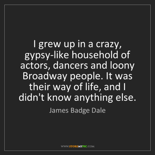 James Badge Dale: I grew up in a crazy, gypsy-like household of actors,...
