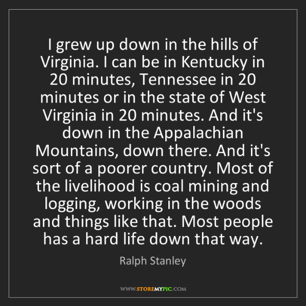 Ralph Stanley: I grew up down in the hills of Virginia. I can be in...