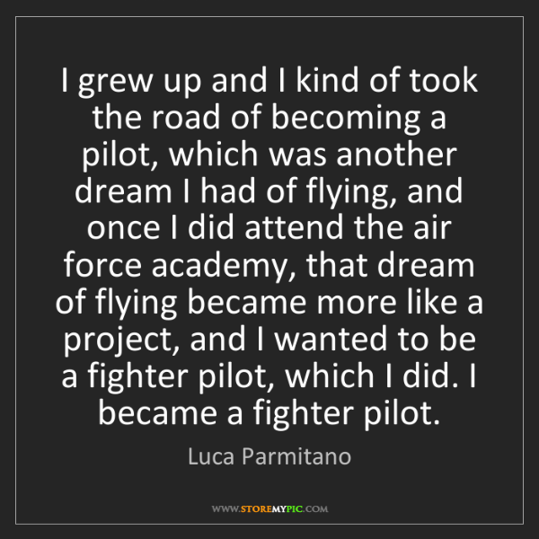 Luca Parmitano: I grew up and I kind of took the road of becoming a pilot,...