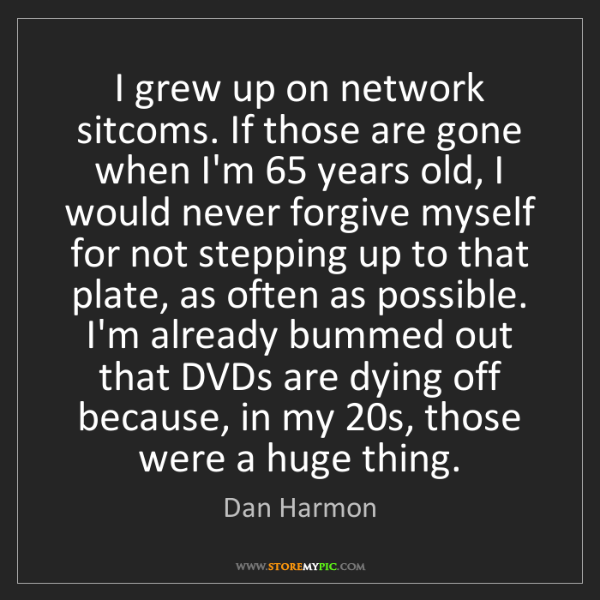 Dan Harmon: I grew up on network sitcoms. If those are gone when...