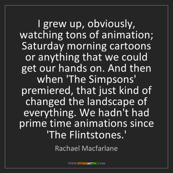 Rachael Macfarlane: I grew up, obviously, watching tons of animation; Saturday...