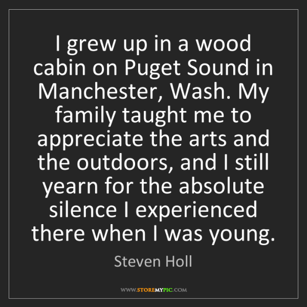 Steven Holl: I grew up in a wood cabin on Puget Sound in Manchester,...