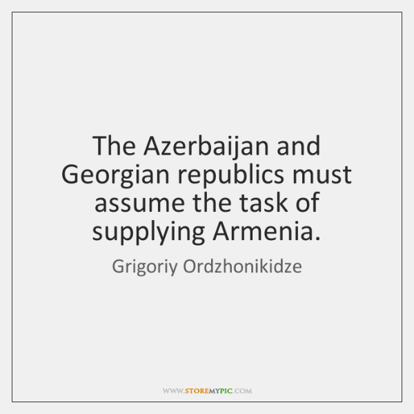 The Azerbaijan and Georgian republics must assume the task of supplying Armenia.