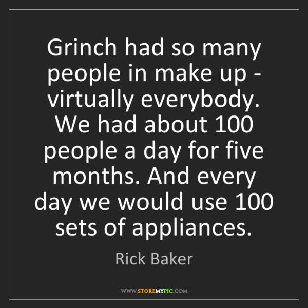 Rick Baker: Grinch had so many people in make up - virtually everybody....