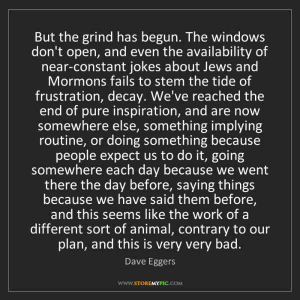 Dave Eggers: But the grind has begun. The windows don't open, and...