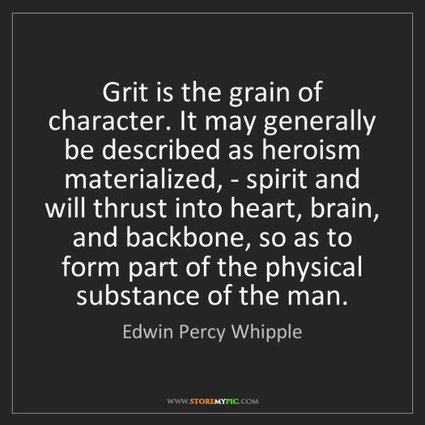 Edwin Percy Whipple: Grit is the grain of character. It may generally be described...