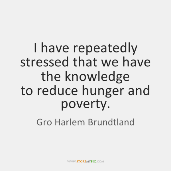 I have repeatedly stressed that we have the knowledge   to reduce hunger ...