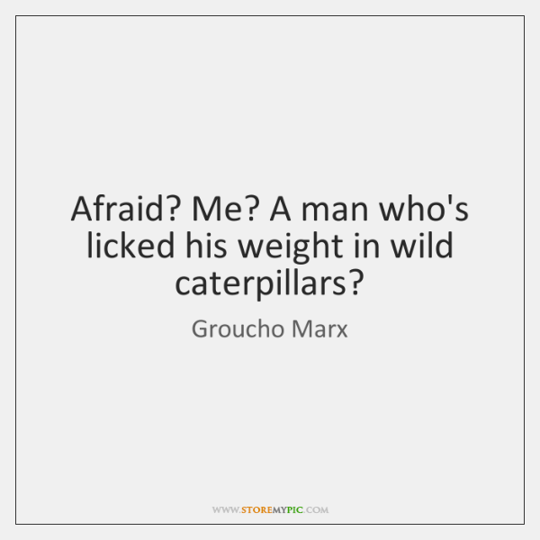Afraid? Me? A man who's licked his weight in wild caterpillars?