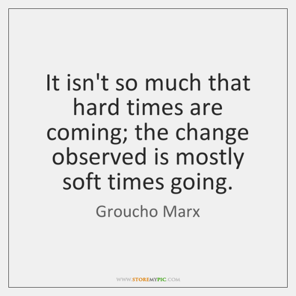 It isn't so much that hard times are coming; the change observed ...
