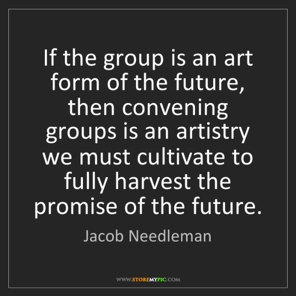 Jacob Needleman: If the group is an art form of the future, then convening...