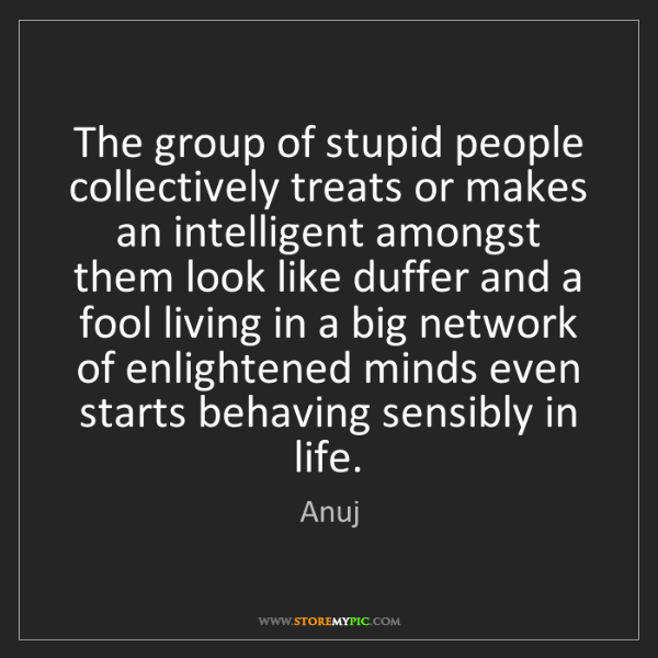 Anuj: The group of stupid people collectively treats or makes...