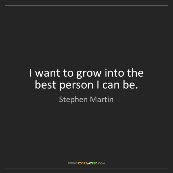 Stephen Martin: I want to grow into the best person I can be.