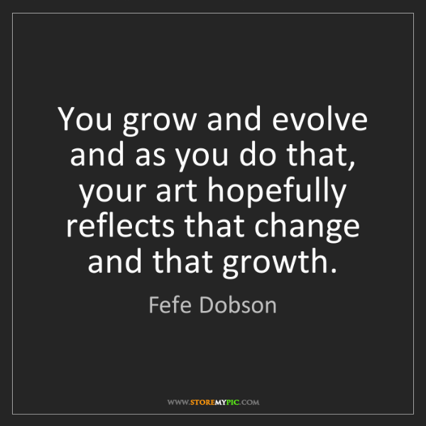 Fefe Dobson: You grow and evolve and as you do that, your art hopefully...