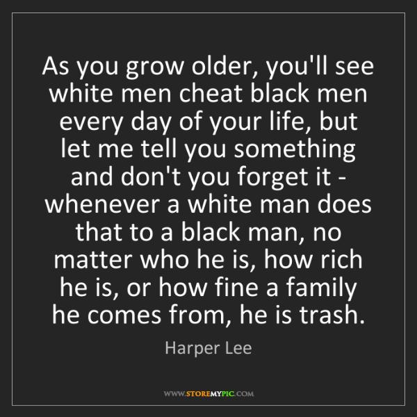 Harper Lee: As you grow older, you'll see white men cheat black men...