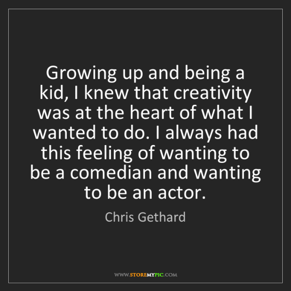 Chris Gethard: Growing up and being a kid, I knew that creativity was...