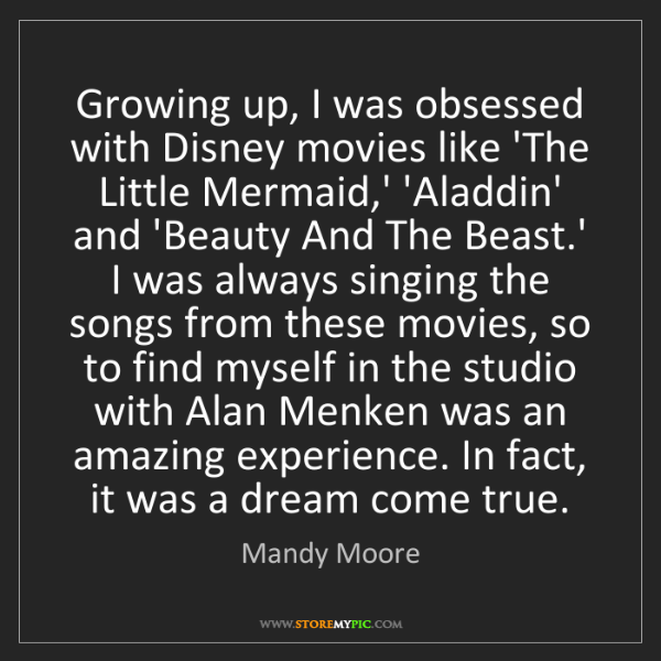 Mandy Moore: Growing up, I was obsessed with Disney movies like 'The...