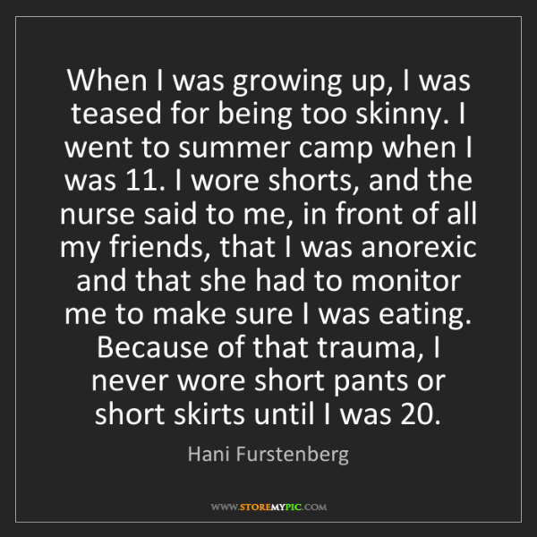 Hani Furstenberg: When I was growing up, I was teased for being too skinny....