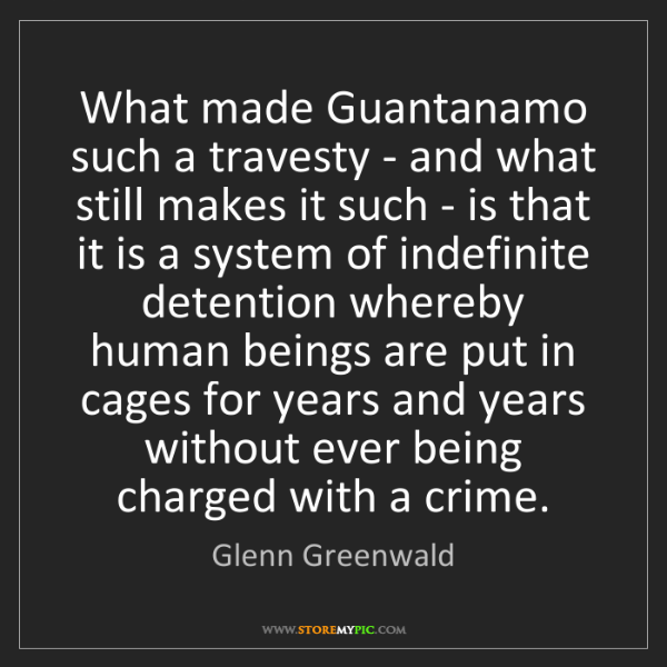 Glenn Greenwald: What made Guantanamo such a travesty - and what still...
