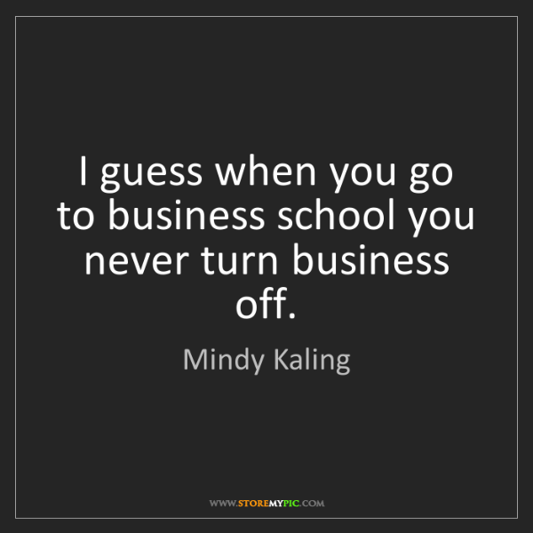 Mindy Kaling: I guess when you go to business school you never turn...