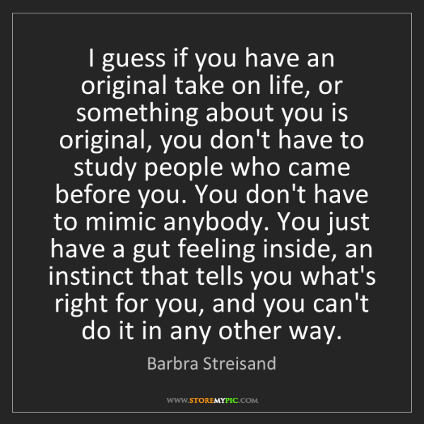 Barbra Streisand: I guess if you have an original take on life, or something...