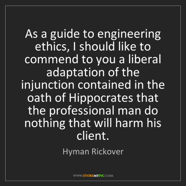 Hyman Rickover: As a guide to engineering ethics, I should like to commend...