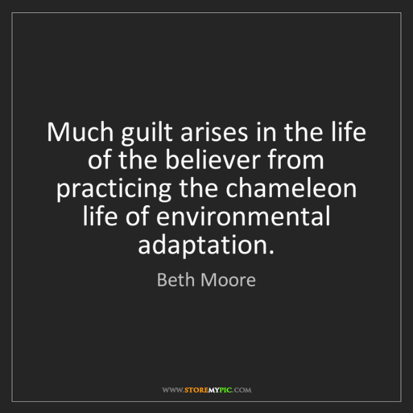 Beth Moore: Much guilt arises in the life of the believer from practicing...