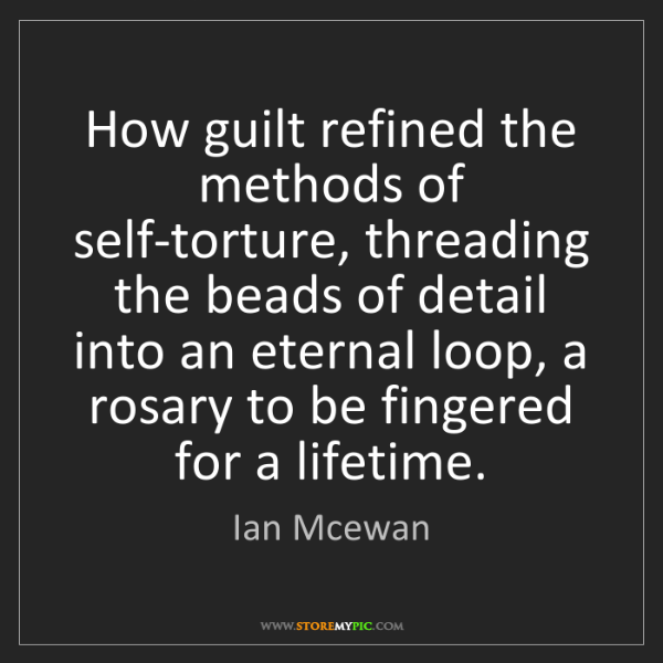 Ian Mcewan: How guilt refined the methods of self-torture, threading...