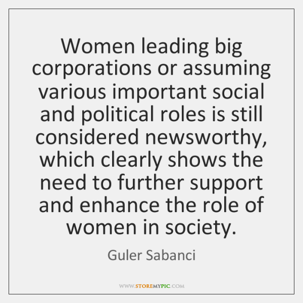 Women leading big corporations or assuming various important social and political roles ...