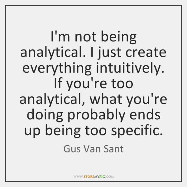 I'm not being analytical. I just create everything intuitively. If you're too ...