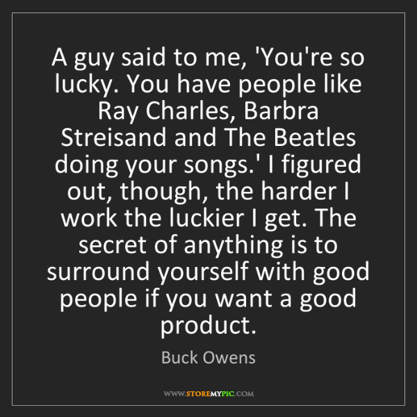 Buck Owens: A guy said to me, 'You're so lucky. You have people like...