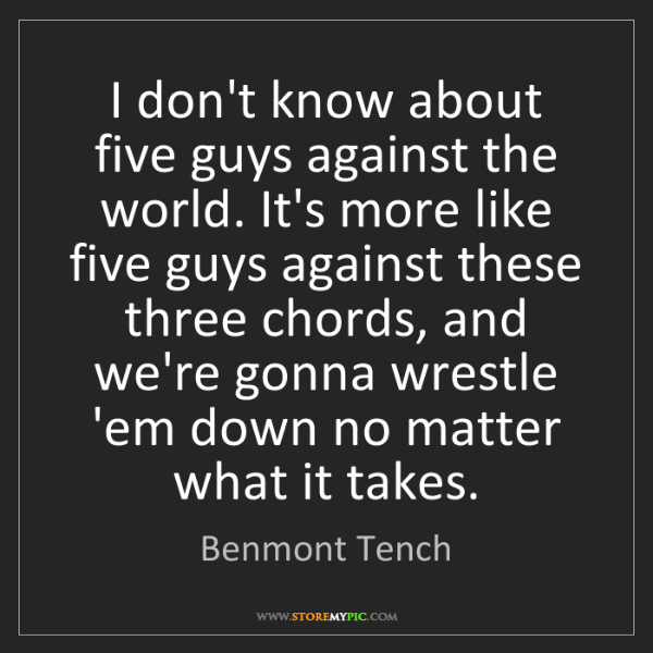 Benmont Tench: I don't know about five guys against the world. It's...