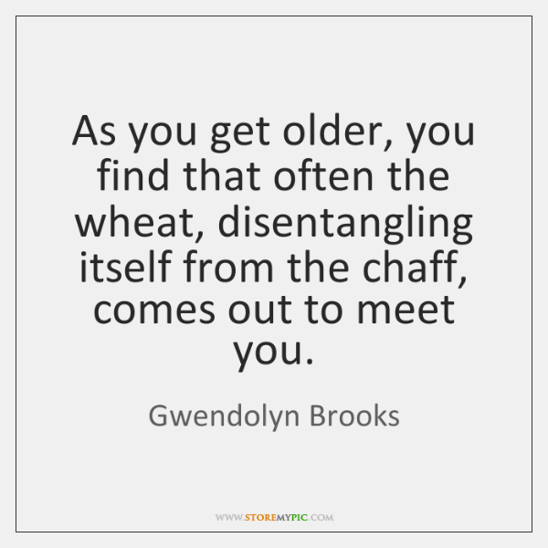 As you get older, you find that often the wheat, disentangling itself ...