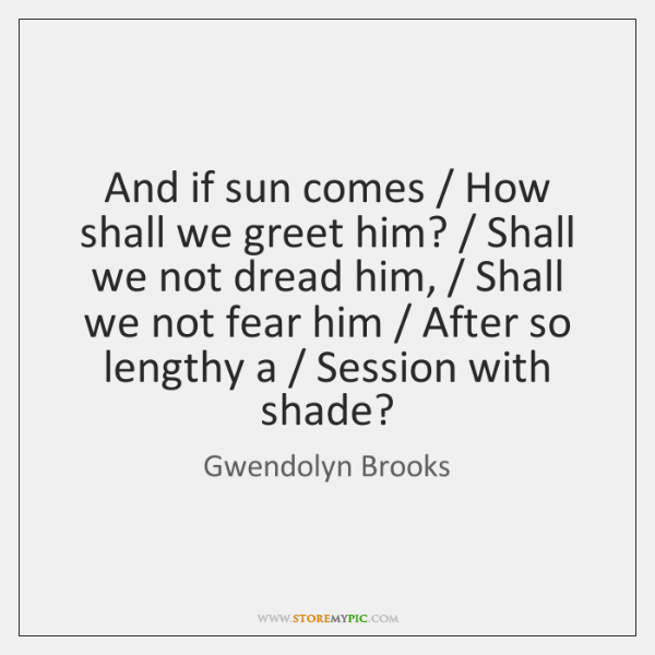 And if sun comes / How shall we greet him? / Shall we not ...
