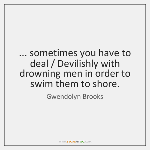 ... sometimes you have to deal / Devilishly with drowning men in order to ...