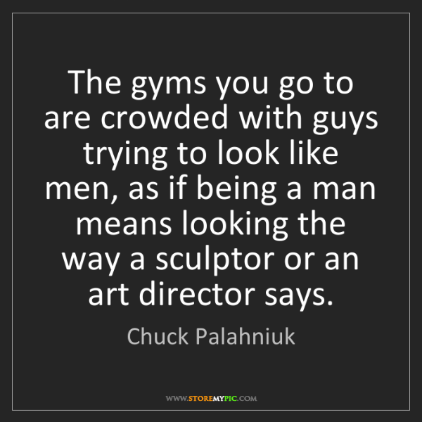 Chuck Palahniuk: The gyms you go to are crowded with guys trying to look...