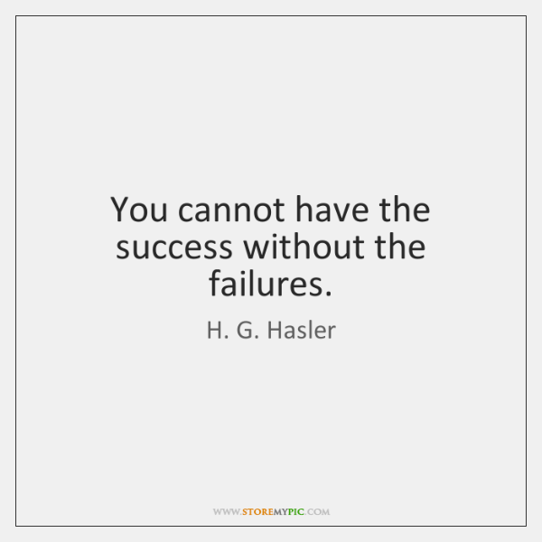 You cannot have the success without the failures.